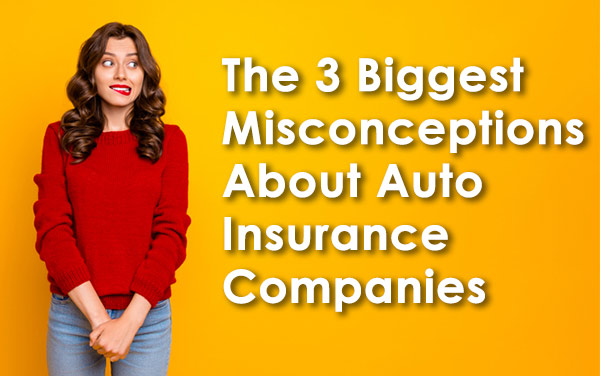 The 3 Biggest Misconceptions About Auto Insurance Companies